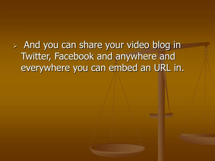 And you can share your video blog in Twitter, Facebook and anywhere and everywhere you can embed an URL in.