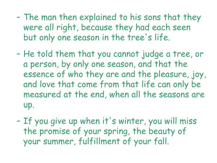 The man then explained to his sons that they were all right, because they had each seen but only one season in the tree's life.