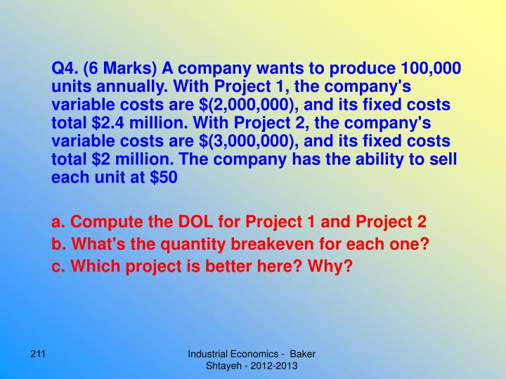 Q4. (6 Marks) A company wants to produce 100,000 units annually. With Project 1, the company's variable costs are $(2,000,000), and its fixed costs total $2.4 million. With Project 2, the company's variable costs are $(3,000,000), and its fixed costs total $2 million. The company has the ability to sell each unit at $50