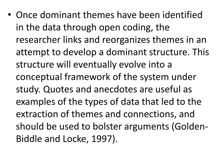 Once dominant themes have been identified in the data through open coding, the researcher links and reorganizes themes in an attempt to develop a dominant structure. This structure will eventually evolve into a conceptual framework of the system under study. Quotes and anecdotes are useful as examples of the types of data that led to the extraction of themes and connections, and should be used to bolster arguments (Golden-Biddle and Locke, 1997).