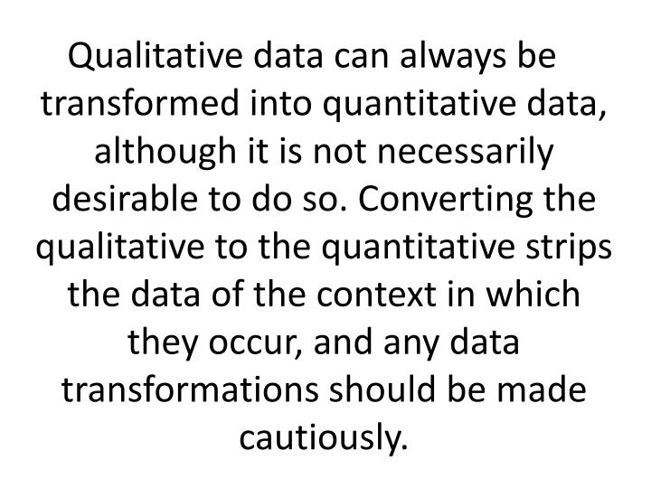 Qualitative data can always be transformed into quantitative data, although it is not necessarily desirable to do so. Converting the qualitative to the quantitative strips the data of the context in which they occur, and any data transformations should be made cautiously.