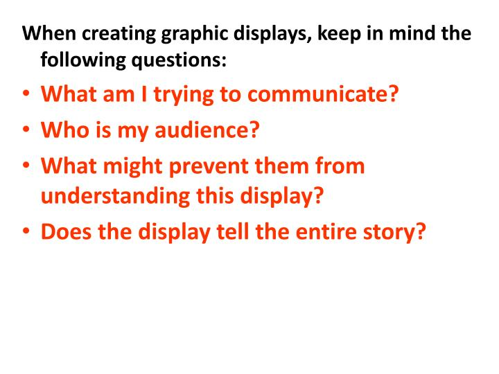 When creating graphic displays, keep in mind the following questions: