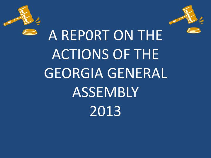 A rep0rt on the actions of the georgia general assembly 2013