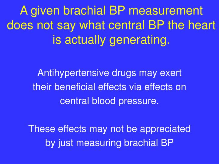 A given brachial BP measurement does not say what central BP the heart is actually generating.