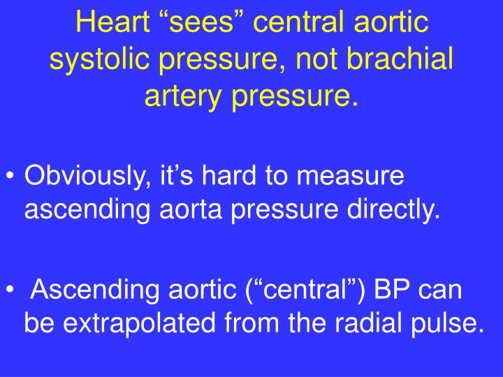 "Heart ""sees"" central aortic systolic pressure, not brachial artery pressure."