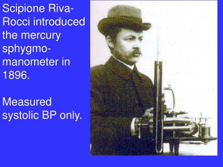Scipione Riva-Rocci introduced the mercury sphygmo-manometer in 1896.