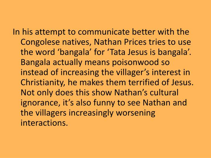 In his attempt to communicate better with the Congolese natives, Nathan Prices tries to use the word 'bangala' for 'Tata Jesus is bangala'. Bangala actually means poisonwood so instead of increasing the villager's interest in Christianity, he makes them terrified of Jesus. Not only does this show Nathan's cultural ignorance, it's also funny to see Nathan and the villagers increasingly worsening interactions.