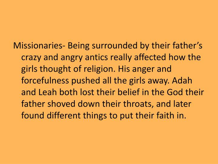 Missionaries- Being surrounded by their father's crazy and angry antics really affected how the girls thought of religion. His anger and forcefulness pushed all the girls away. Adah and Leah both lost their belief in the God their father shoved down their throats, and later found different things to put their faith in.