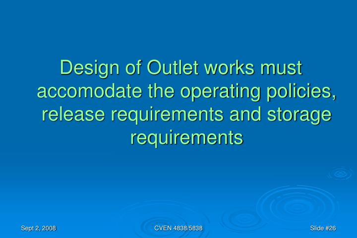 Design of Outlet works must accomodate the operating policies, release requirements and storage requirements