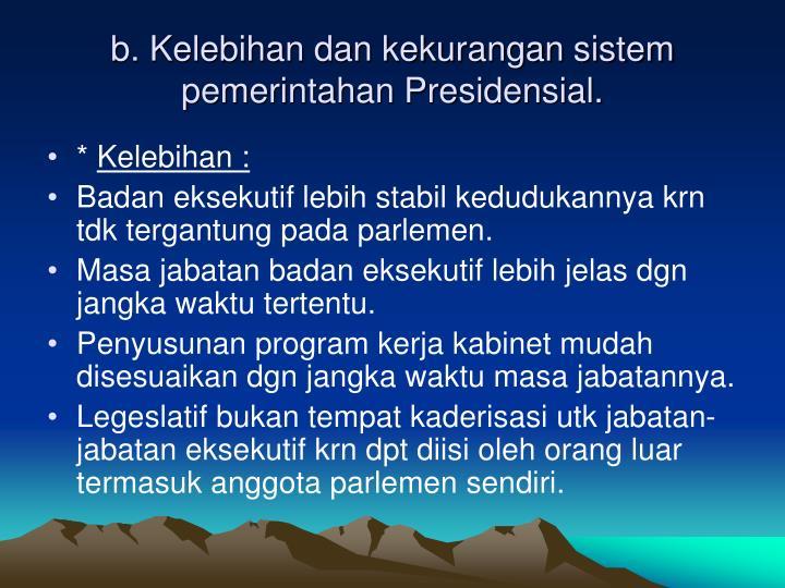 b. Kelebihan dan kekurangan sistem pemerintahan Presidensial.