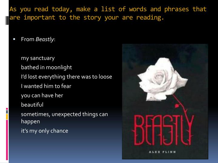 As you read today, make a list of words and phrases that are important to the story your are reading.