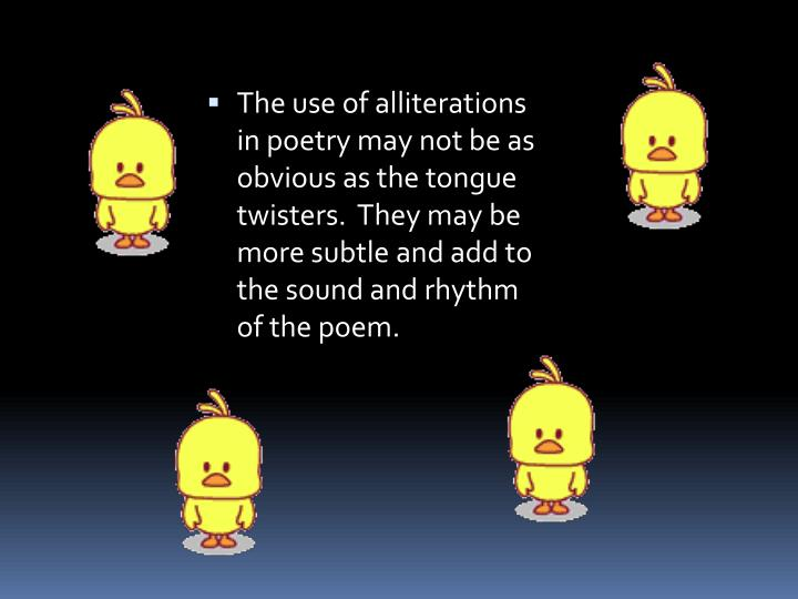 The use of alliterations in poetry may not be as obvious as the tongue twisters.  They may be more subtle and add to the sound and rhythm of the poem.