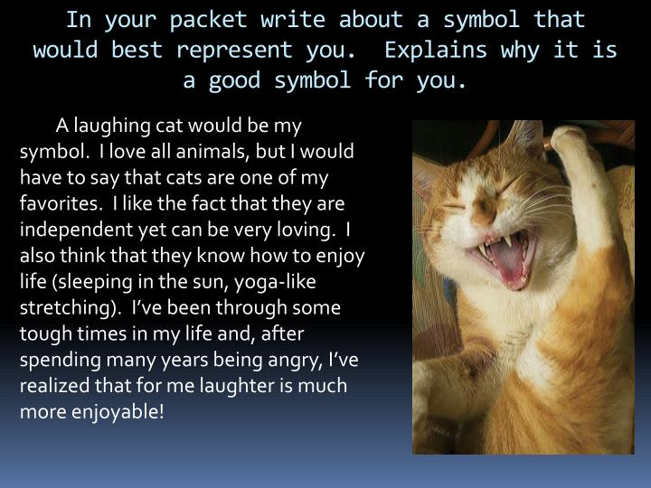 In your packet write about a symbol that would best represent you.  Explains why it is a good symbol for you.
