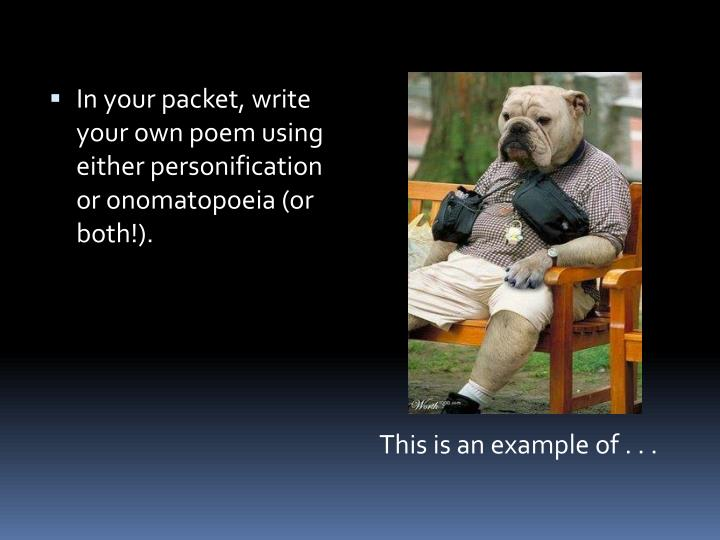 In your packet, write your own poem using either personification or onomatopoeia (or both!).