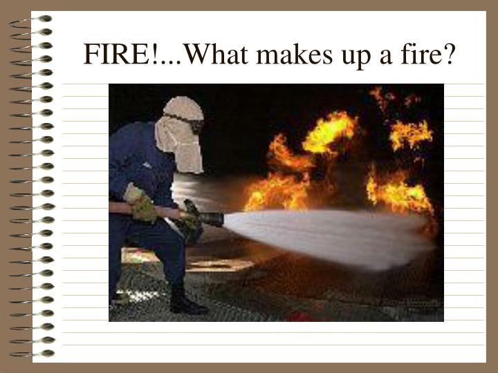 FIRE!...What makes up a fire?