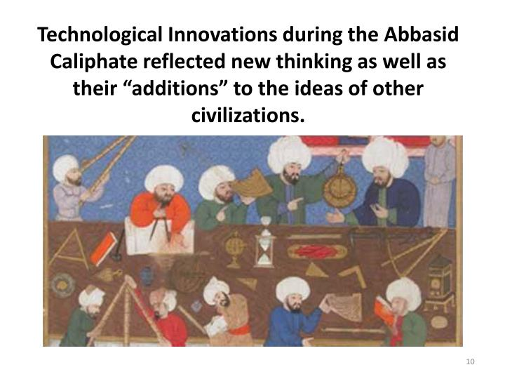 "Technological Innovations during the Abbasid Caliphate reflected new thinking as well as their ""additions"" to the ideas of other civilizations."