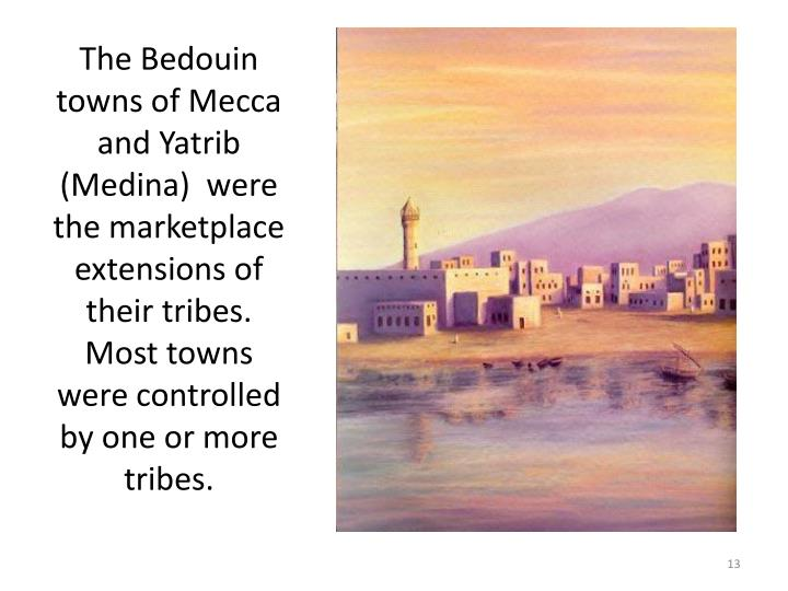 The Bedouin towns of Mecca and Yatrib (Medina)  were the marketplace extensions of their tribes. Most towns were controlled by one or more tribes.