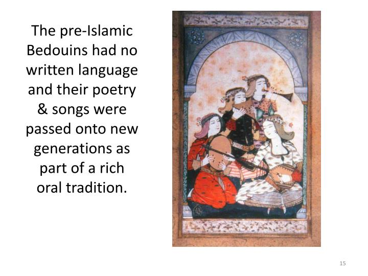 The pre-Islamic Bedouins had no written language and their poetry & songs were passed onto new generations as part of a rich oral tradition.