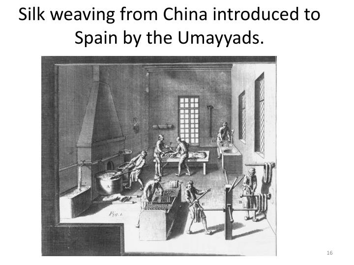 Silk weaving from China introduced to Spain by the Umayyads.