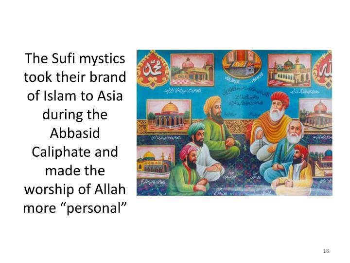 "The Sufi mystics took their brand of Islam to Asia during the Abbasid Caliphate and made the worship of Allah more ""personal"""
