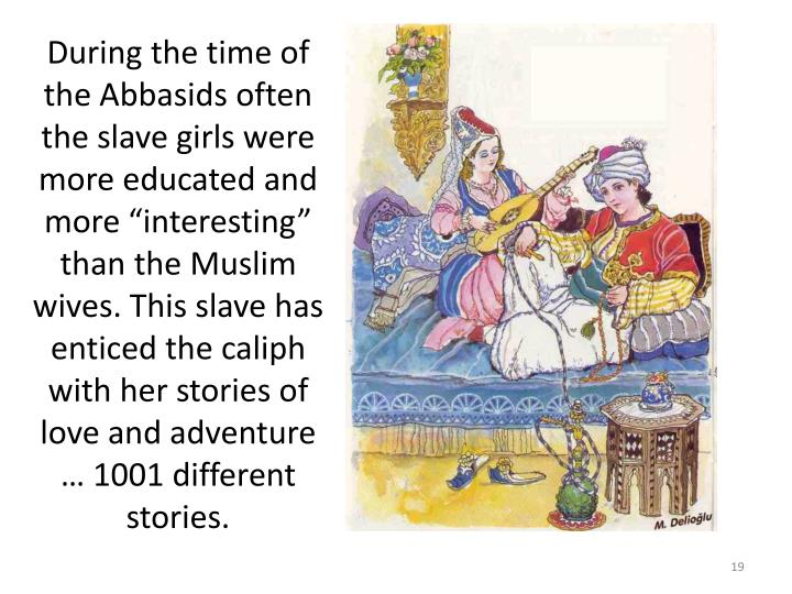 During the time of the Abbasids often the slave girls were more educated and more interesting than the Muslim wives. This slave has enticed the caliph with her stories of love and adventure  1001 different stories.
