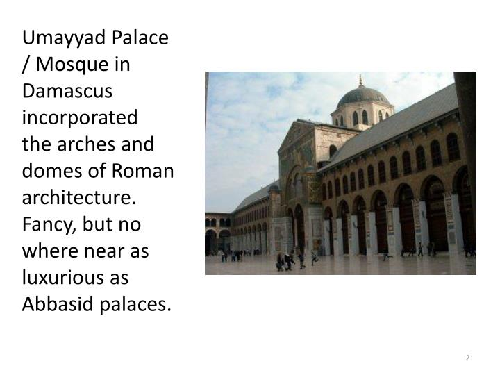 Umayyad Palace / Mosque in Damascus incorporated  the arches and domes of Roman architecture. Fancy,...