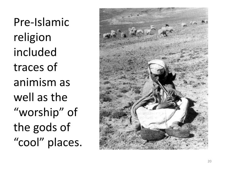 "Pre-Islamic religion included traces of animism as well as the ""worship"" of the gods of ""cool"" places."