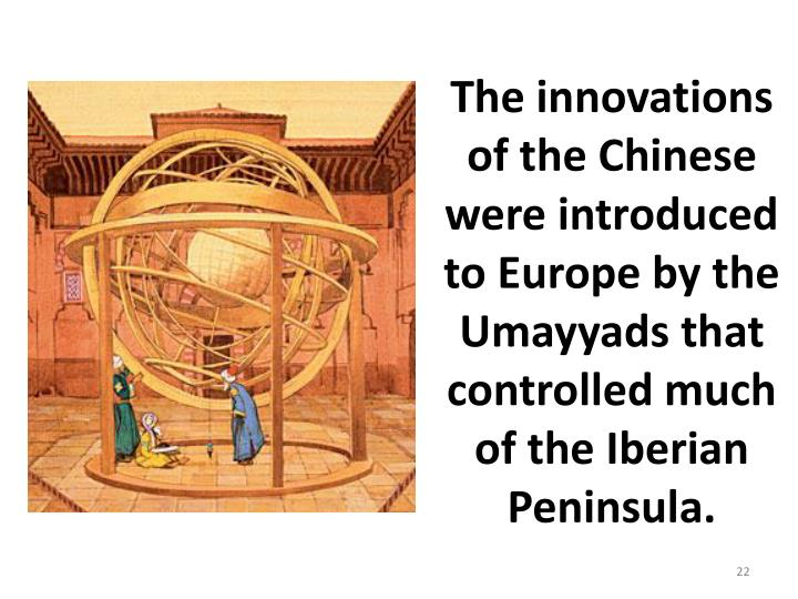The innovations of the Chinese were introduced to Europe by the Umayyads that controlled much of the Iberian Peninsula.