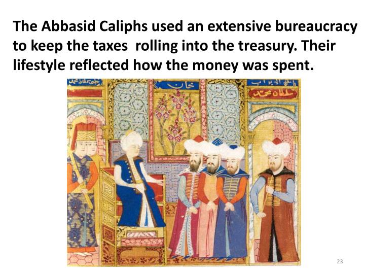 The Abbasid Caliphs used an extensive bureaucracy to keep the taxes  rolling into the treasury. Their lifestyle reflected how the money was spent.