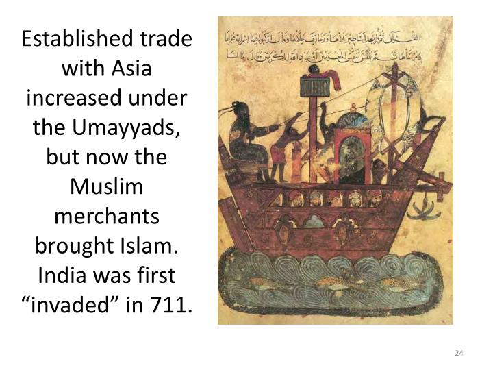 "Established trade with Asia increased under the Umayyads, but now the Muslim merchants brought Islam. India was first ""invaded"" in 711."