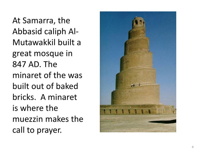 At Samarra, the Abbasid caliph Al-Mutawakkil built a great mosque in 847 AD. The minaret of the was built out of baked bricks.  A minaret is where the muezzin makes the call to prayer.