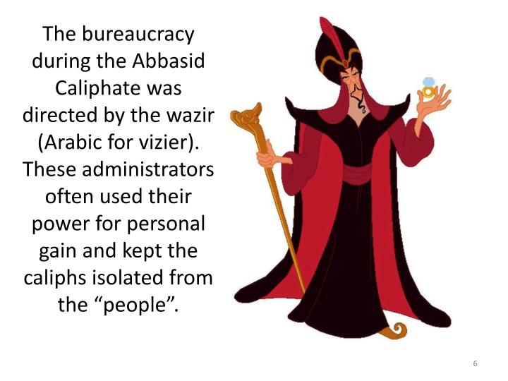 "The bureaucracy during the Abbasid Caliphate was directed by the wazir (Arabic for vizier). These administrators often used their power for personal gain and kept the caliphs isolated from the ""people""."