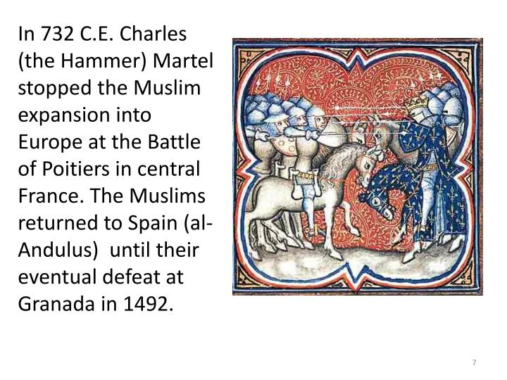 In 732 C.E. Charles (the Hammer) Martel stopped the Muslim expansion into Europe at the Battle of Poitiers in central France. The Muslims returned to Spain (al-Andulus)  until their eventual defeat at Granada in 1492.