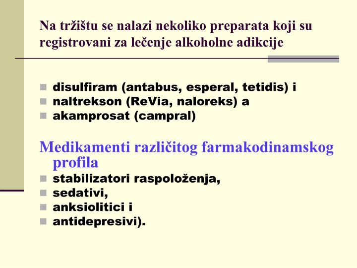 Na tržištu se nalazi nekoliko preparata koji su registrovani za lečenje alkoholne adikcije
