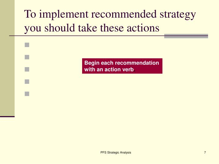To implement recommended strategy you should take these actions