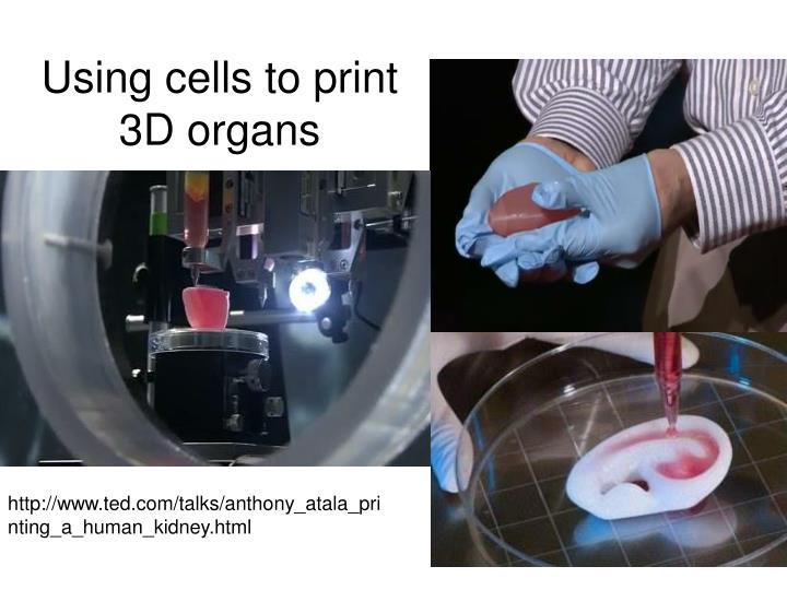 Using cells to print 3D organs