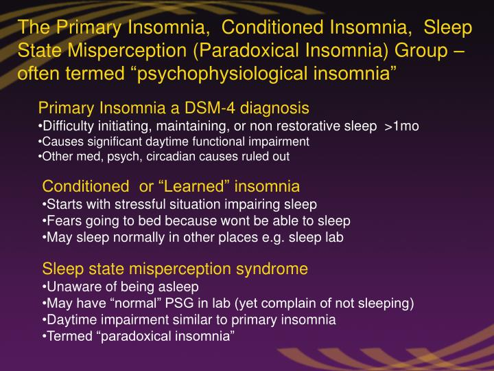 "The Primary Insomnia,  Conditioned Insomnia,  Sleep State Misperception (Paradoxical Insomnia) Group – often termed ""psychophysiological insomnia"""