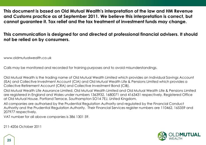 This document is based on Old Mutual Wealth's interpretation of the law and HM Revenue and Customs practice as at September 2011. We believe this interpretation is correct, but cannot guarantee it. Tax relief and the tax treatment of investment funds may change.