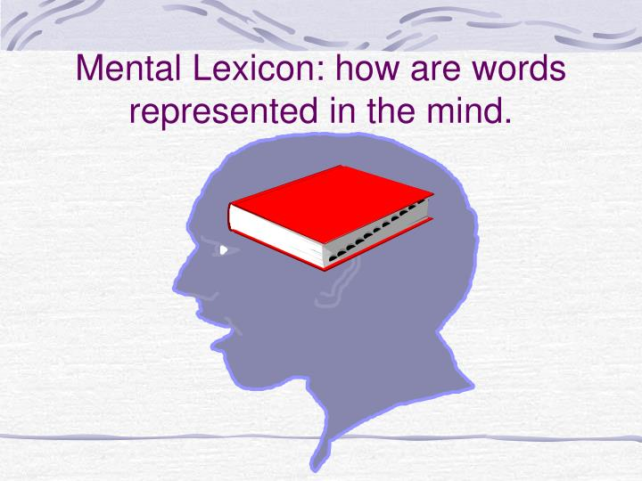 Mental Lexicon: how are words represented in the mind.