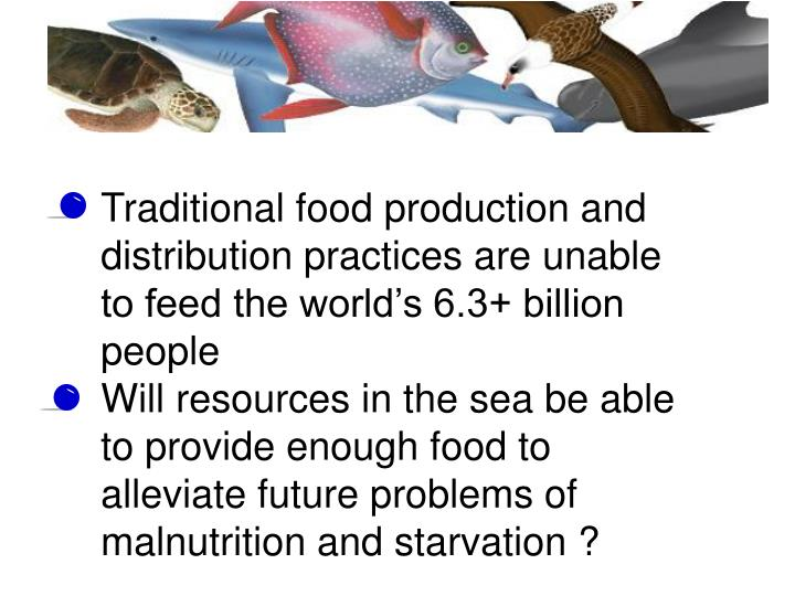 Traditional food production and distribution practices are unable to feed the world's 6.3+ billion people