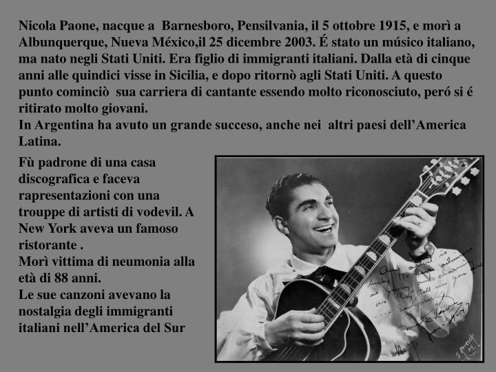 Nicola Paone, nacque a  Barnesboro, Pensilvania, il 5 ottobre 1915, e mor a Albunquerque, Nueva Mxico,il 25 dicembre 2003.  stato un msico italiano, ma nato negli Stati Uniti. Era figlio di immigranti italiani. Dalla et di cinque anni alle quindici visse in Sicilia, e dopo ritorn agli Stati Uniti. A questo punto cominci  sua carriera di cantante essendo molto riconosciuto, per si  ritirato molto giovani.