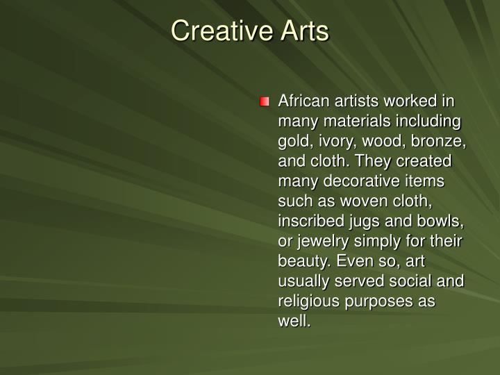 African artists worked in many materials including gold, ivory, wood, bronze, and cloth. They created many decorative items such as woven cloth, inscribed jugs and bowls, or jewelry simply for their beauty. Even so, art usually served social and religious purposes as well.
