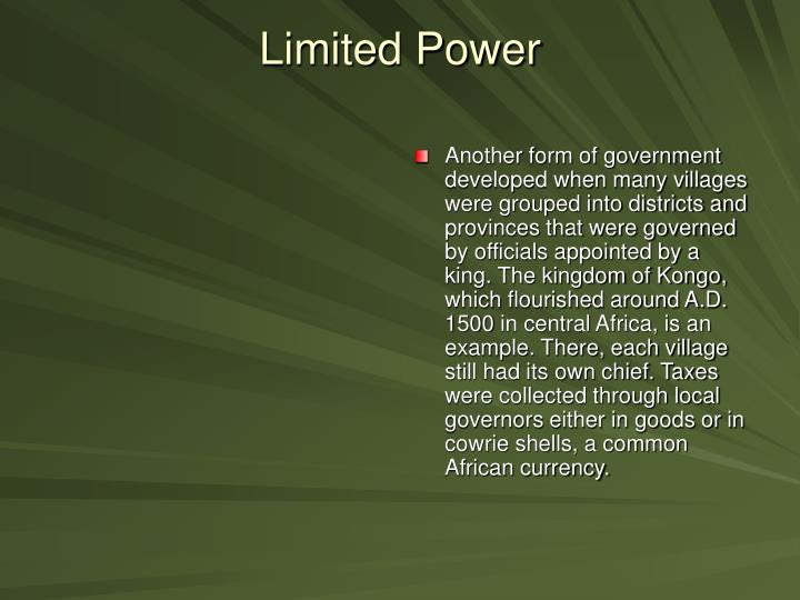 Another form of government developed when many villages were grouped into districts and provinces that were governed by officials appointed by a king. The kingdom of Kongo, which flourished around A.D. 1500 in central Africa, is an example. There, each village still had its own chief. Taxes were collected through local governors either in goods or in cowrie shells, a common African currency.