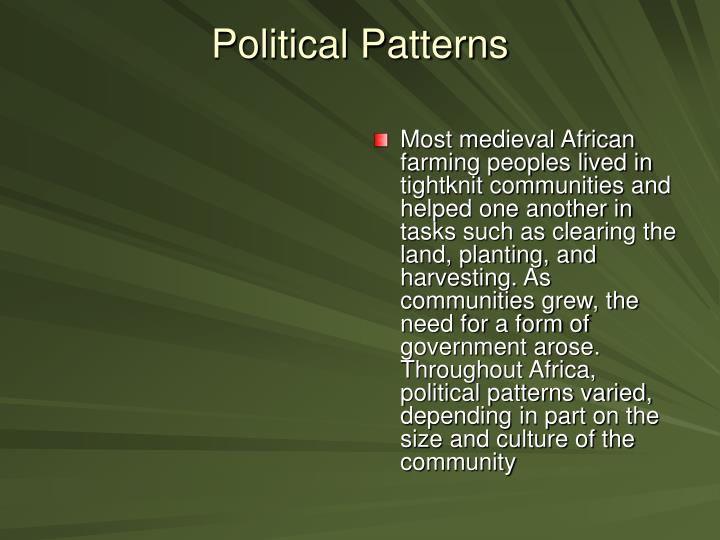 Most medieval African farming peoples lived in tightknit communities and helped one another in tasks such as clearing the land, planting, and harvesting. As communities grew, the need for a form of government arose. Throughout Africa, political patterns varied, depending in part on the size and culture of the community