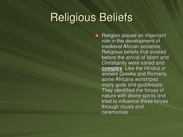 Religion played an important role in the development of medieval African societies. Religious beliefs that existed before the arrival of Islam and Christianity were varied and