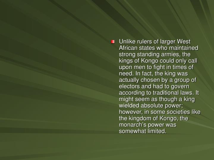 Unlike rulers of larger West African states who maintained strong standing armies, the kings of Kongo could only call upon men to fight in times of need. In fact, the king was actually chosen by a group of electors and had to govern according to traditional laws. It might seem as though a king wielded absolute power; however, in some societies like the kingdom of Kongo, the monarch's power was somewhat limited.
