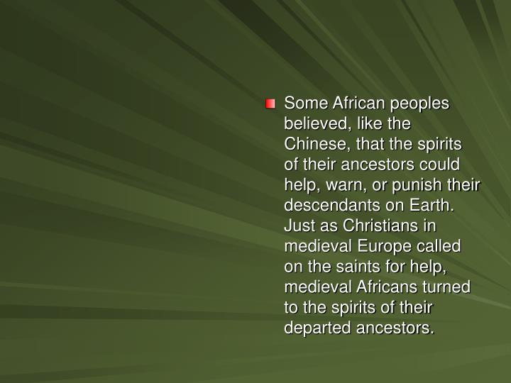 Some African peoples believed, like the Chinese, that the spirits of their ancestors could help, warn, or punish their descendants on Earth. Just as Christians in medieval Europe called on the saints for help, medieval Africans turned to the spirits of their departed ancestors.