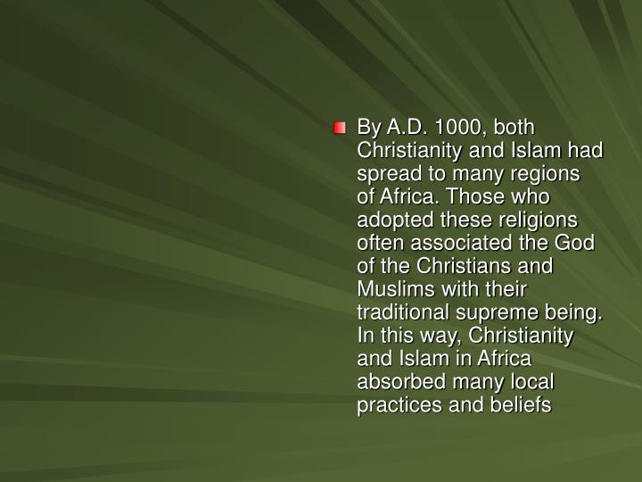 By A.D. 1000, both Christianity and Islam had spread to many regions of Africa. Those who adopted these religions often associated the God of the Christians and Muslims with their traditional supreme being. In this way, Christianity and Islam in Africa absorbed many local practices and beliefs