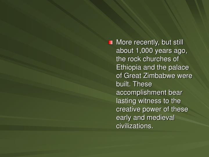 More recently, but still about 1,000 years ago, the rock churches of Ethiopia and the palace of Great Zimbabwe were built. These accomplishment bear lasting witness to the creative power of these early and medieval civilizations.