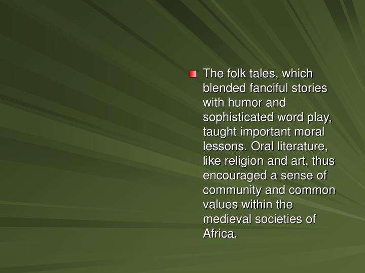 The folk tales, which blended fanciful stories with humor and sophisticated word play, taught important moral lessons. Oral literature, like religion and art, thus encouraged a sense of community and common values within the medieval societies of Africa.